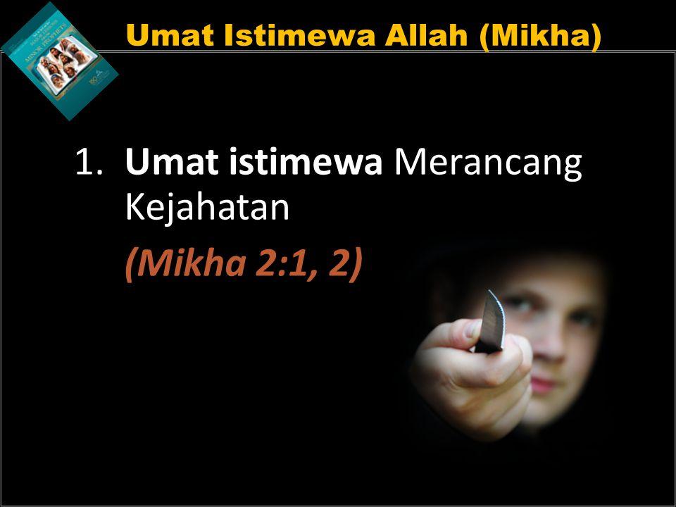 Umat Istimewa Allah (Mikha) 1. Umat istimewa Merancang Kejahatan (Mikha 2:1, 2)