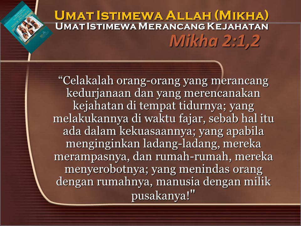 "Mikha 2:1,2 ""Celakalah orang-orang yang merancang kedurjanaan dan yang merencanakan kejahatan di tempat tidurnya; yang melakukannya di waktu fajar, se"