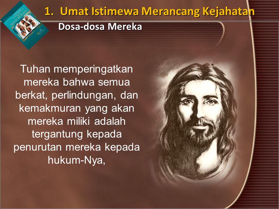 1. Umat Istimewa Merancang Kejahatan Dosa-dosa Mereka Tuhan memperingatkan mereka bahwa semua berkat, perlindungan, dan kemakmuran yang akan mereka mi