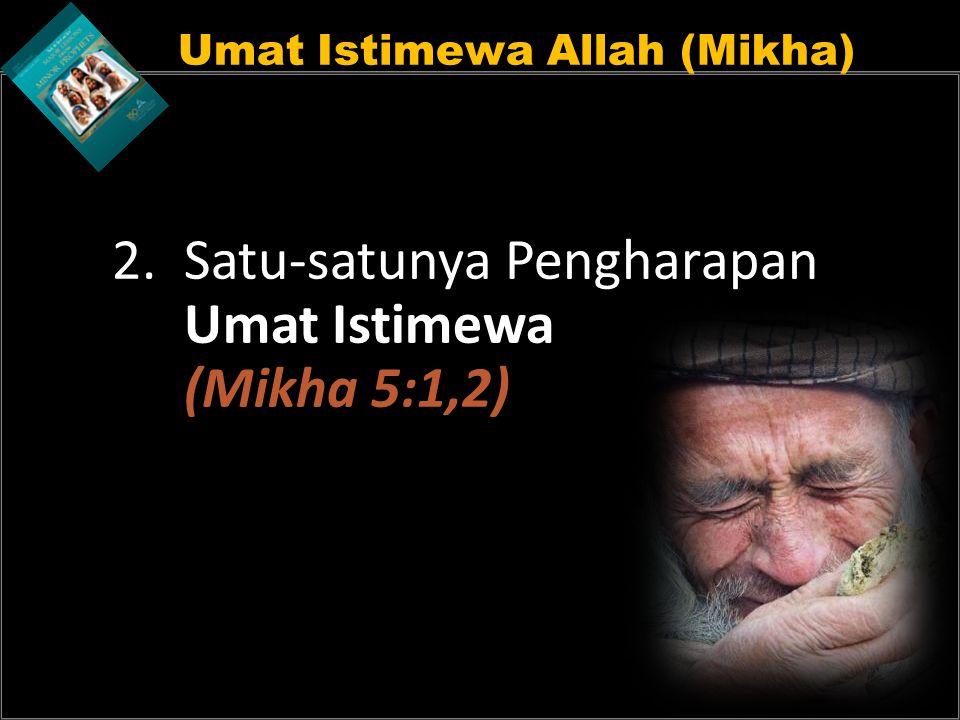 Umat Istimewa Allah (Mikha) 2. Satu-satunya Pengharapan Umat Istimewa (Mikha 5:1,2)