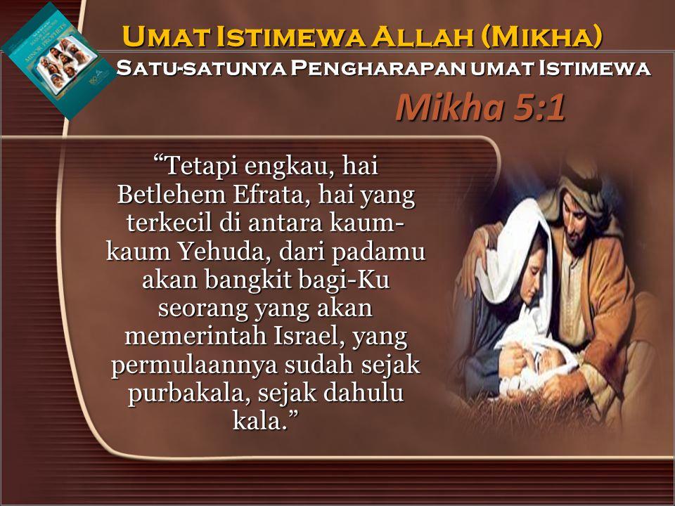 Mikha 5:1 Tetapi engkau, hai Betlehem Efrata, hai yang terkecil di antara kaum- kaum Yehuda, dari padamu akan bangkit bagi-Ku seorang yang akan memerintah Israel, yang permulaannya sudah sejak purbakala, sejak dahulu kala. Umat Istimewa Allah (Mikha) Satu-satunya Pengharapan umat Istimewa Umat Istimewa Allah (Mikha) Satu-satunya Pengharapan umat Istimewa