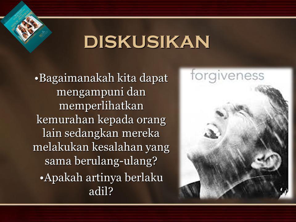 DISKUSIKAN Bagaimanakah kita dapat mengampuni dan memperlihatkan kemurahan kepada orang lain sedangkan mereka melakukan kesalahan yang sama berulang-ulang Bagaimanakah kita dapat mengampuni dan memperlihatkan kemurahan kepada orang lain sedangkan mereka melakukan kesalahan yang sama berulang-ulang.