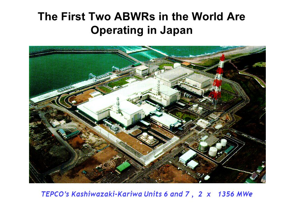 The First Two ABWRs in the World Are Operating in Japan TEPCO's Kashiwazaki-Kariwa Units 6 and 7, 2 x 1356 MWe
