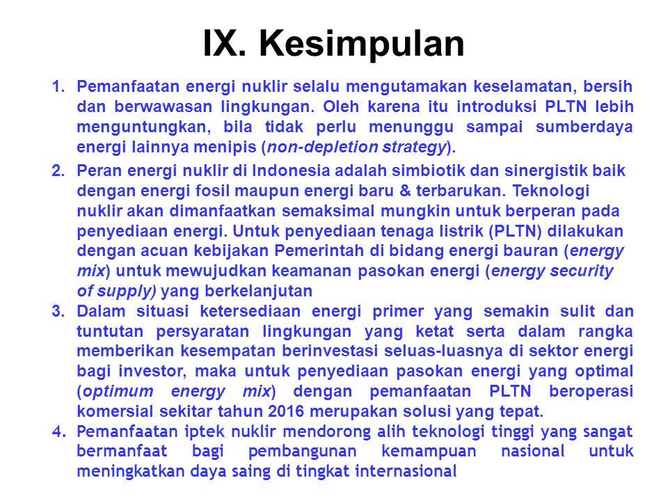 IX. Kesimpulan 1.Pemanfaatan energi nuklir selalu mengutamakan keselamatan, bersih dan berwawasan lingkungan. Oleh karena itu introduksi PLTN lebih me