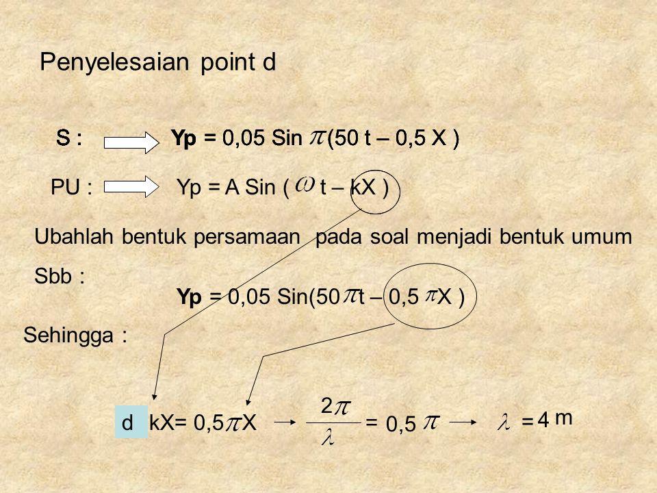kX= 0,5 X Ubahlah bentuk persamaan pada soal menjadi bentuk umum Sbb : Penyelesaian point d Yp = A Sin ( t – kX ) Yp = 0,05 Sin (50 t – 0,5 X ) PU : S
