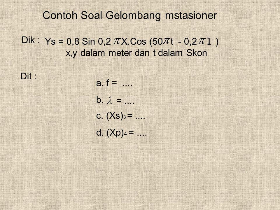 Contoh Soal Gelombang mstasioner Dik : Ys = 0,8 Sin 0,2 X.Cos (50 t - 0,2 l ) x,y dalam meter dan t dalam Skon Dit : a. f =.... b. =.... c. (Xs) 3 =..