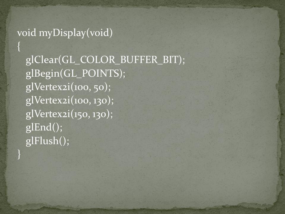 void myDisplay(void) { glClear(GL_COLOR_BUFFER_BIT); glBegin(GL_POINTS); glVertex2i(100, 50); glVertex2i(100, 130); glVertex2i(150, 130); glEnd(); glFlush(); }