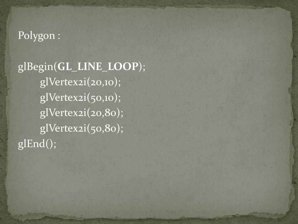 Polygon : glBegin(GL_LINE_LOOP); glVertex2i(20,10); glVertex2i(50,10); glVertex2i(20,80); glVertex2i(50,80); glEnd();
