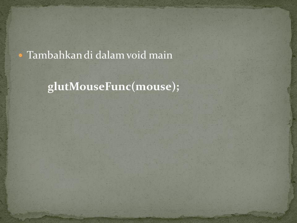Tambahkan di dalam void main glutMouseFunc(mouse);