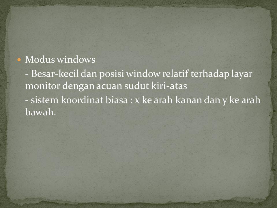 Modus windows - Besar-kecil dan posisi window relatif terhadap layar monitor dengan acuan sudut kiri-atas - sistem koordinat biasa : x ke arah kanan dan y ke arah bawah.