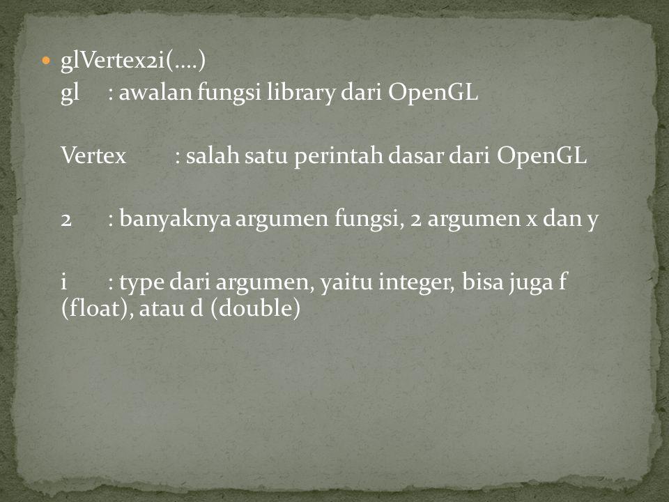 glVertex2i(….) gl : awalan fungsi library dari OpenGL Vertex: salah satu perintah dasar dari OpenGL 2: banyaknya argumen fungsi, 2 argumen x dan y i: type dari argumen, yaitu integer, bisa juga f (float), atau d (double)