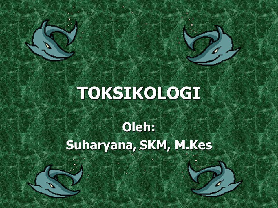 TOKSIKOLOGI Oleh: Suharyana, SKM, M.Kes