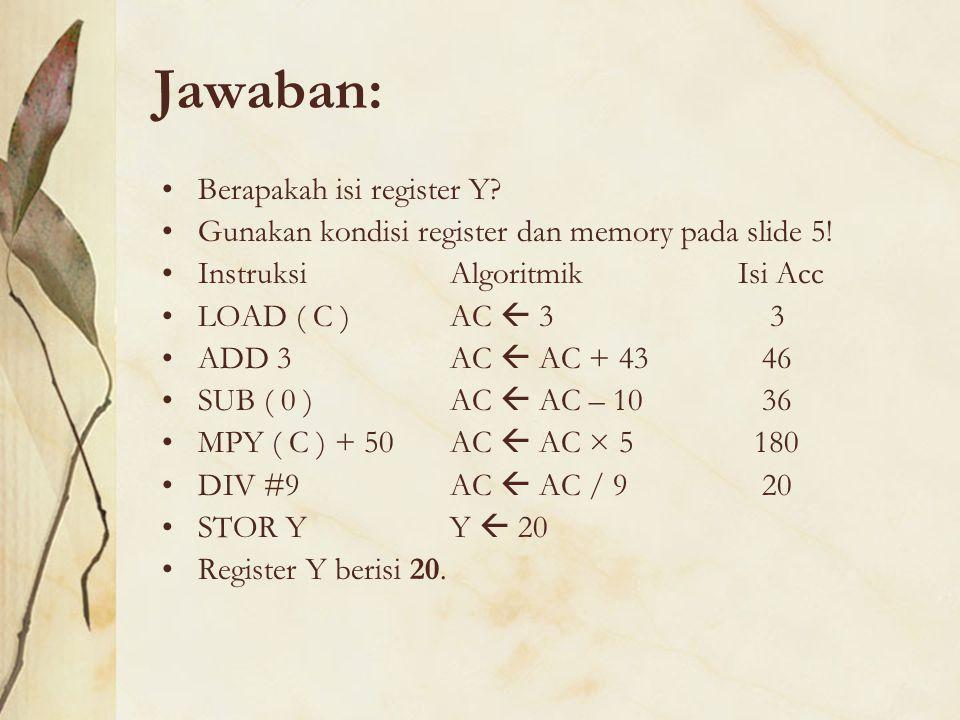 Jawaban: Berapakah isi register Y? Gunakan kondisi register dan memory pada slide 5! Instruksi Algoritmik Isi Acc LOAD ( C ) AC  3 3 ADD 3 AC  AC +