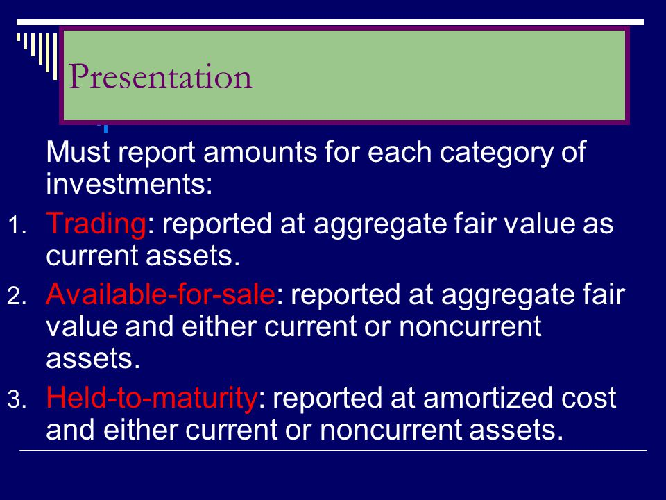 Must report amounts for each category of investments: 1. Trading: reported at aggregate fair value as current assets. 2. Available-for-sale: reported
