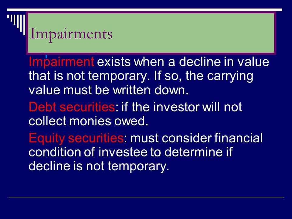 Impairment exists when a decline in value that is not temporary. If so, the carrying value must be written down. Debt securities: if the investor will