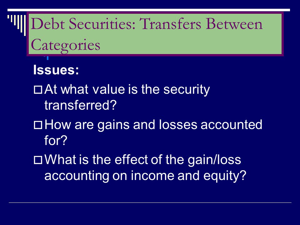 Issues:  At what value is the security transferred?  How are gains and losses accounted for?  What is the effect of the gain/loss accounting on inc