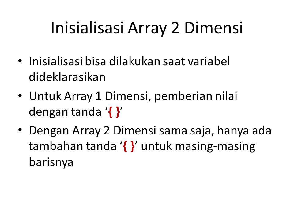 Inisialisasi Array 2 Dimensi Inisialisasi bisa dilakukan saat variabel dideklarasikan Untuk Array 1 Dimensi, pemberian nilai dengan tanda '{ }' Dengan Array 2 Dimensi sama saja, hanya ada tambahan tanda '{ }' untuk masing-masing barisnya
