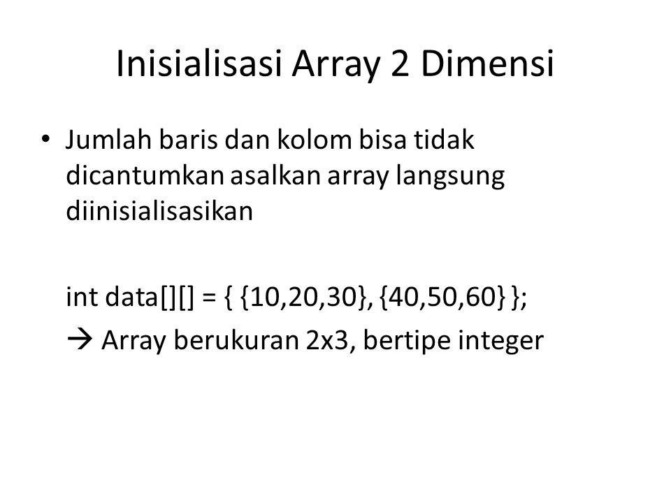 Inisialisasi Array 2 Dimensi Jumlah baris dan kolom bisa tidak dicantumkan asalkan array langsung diinisialisasikan int data[][] = { {10,20,30}, {40,50,60} };  Array berukuran 2x3, bertipe integer