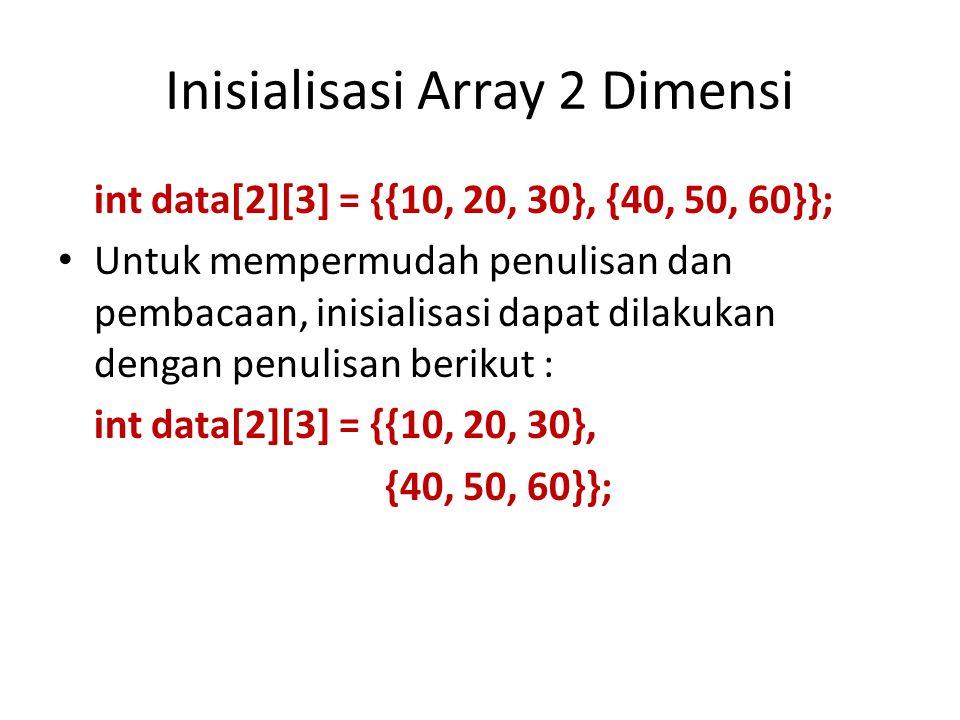 Inisialisasi Array 2 Dimensi int data[2][3] = {{10, 20, 30}, {40, 50, 60}}; Untuk mempermudah penulisan dan pembacaan, inisialisasi dapat dilakukan dengan penulisan berikut : int data[2][3] = {{10, 20, 30}, {40, 50, 60}};
