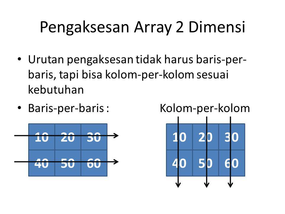 Pengaksesan Array 2 Dimensi Urutan pengaksesan tidak harus baris-per- baris, tapi bisa kolom-per-kolom sesuai kebutuhan Baris-per-baris : Kolom-per-kolom 102030 405060 102030 405060