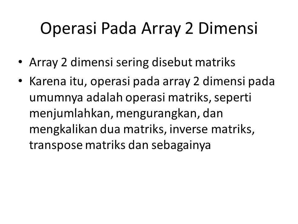 Operasi Pada Array 2 Dimensi Array 2 dimensi sering disebut matriks Karena itu, operasi pada array 2 dimensi pada umumnya adalah operasi matriks, seperti menjumlahkan, mengurangkan, dan mengkalikan dua matriks, inverse matriks, transpose matriks dan sebagainya