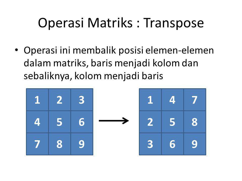 Operasi Matriks : Transpose Operasi ini membalik posisi elemen-elemen dalam matriks, baris menjadi kolom dan sebaliknya, kolom menjadi baris 123 456 789 147 258 369
