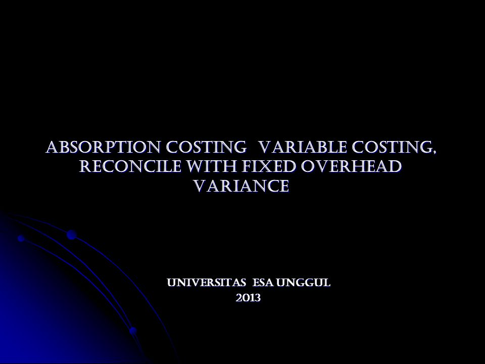 ABSORPTION COSTING VARIABLE COSTING, RECONCILE WITH FIXED OVERHEAD VARIANCE ABSORPTION COSTING VARIABLE COSTING, RECONCILE WITH FIXED OVERHEAD VARIANC
