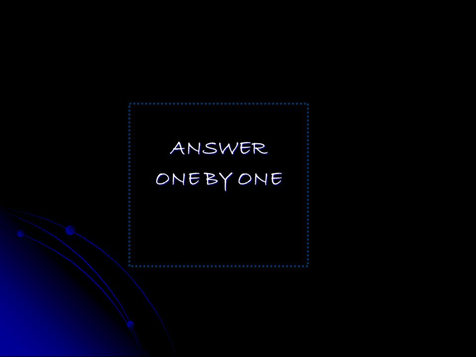ANSWER ONE BY ONE