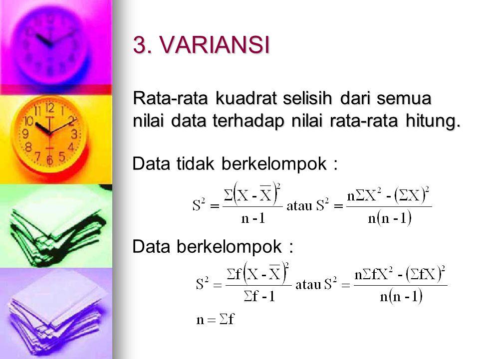 3. VARIANSI Rata-rata kuadrat selisih dari semua nilai data terhadap nilai rata-rata hitung. Data tidak berkelompok : Data berkelompok :