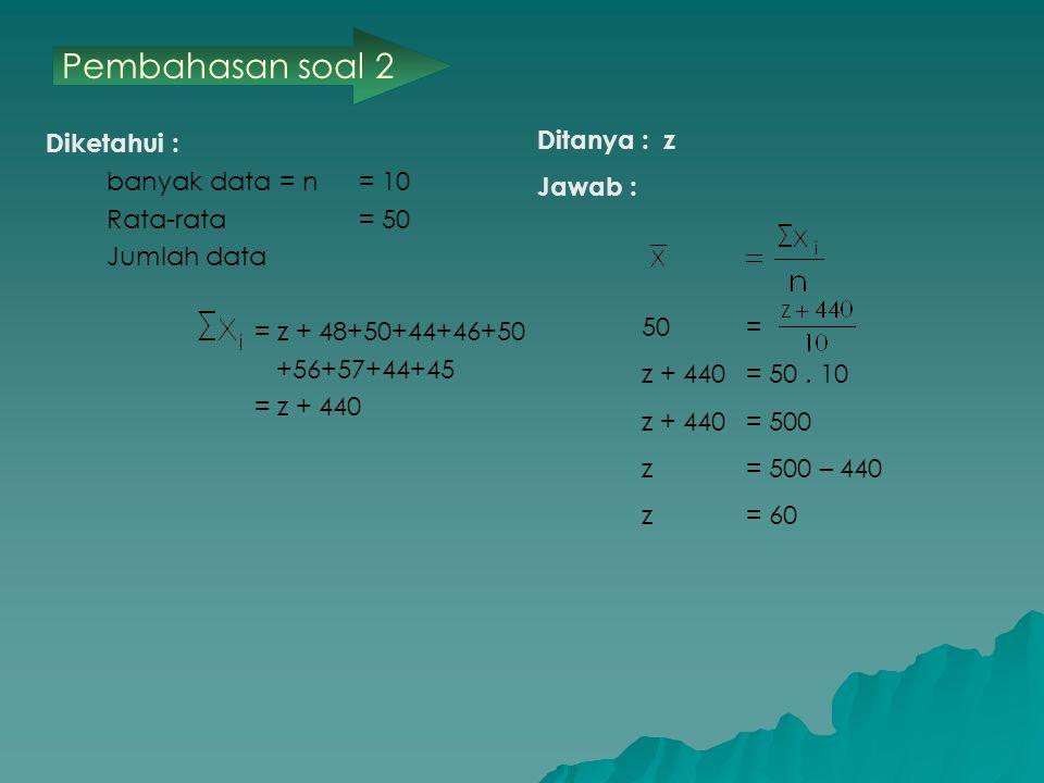 Diketahui : banyak data = n = 10 Rata-rata= 50 Jumlah data = z + 48+50+44+46+50 +56+57+44+45 = z + 440 Ditanya: z Jawab : 50 = z + 440 = 50.