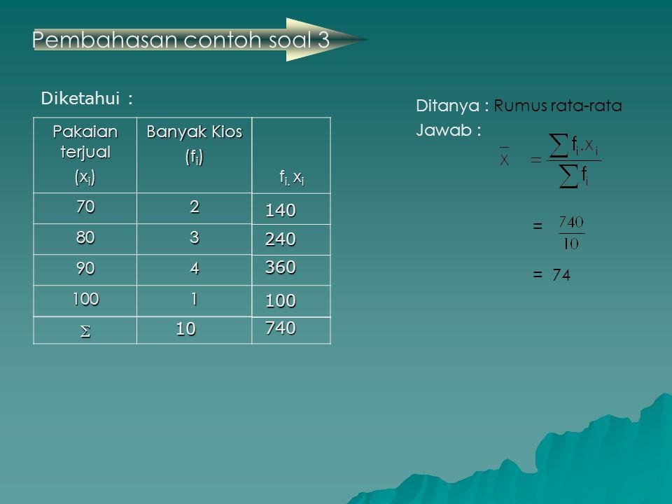 Pembahasan contoh soal 3 Ditanya : Rumus rata-rata Jawab : = = 74 Pakaian terjual (x i ) Banyak Kios (f i ) 702 803 904 1001 f i.