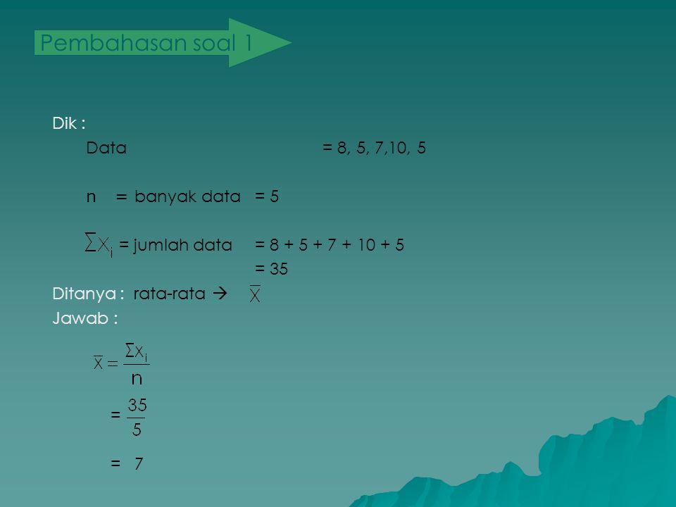 Pembahasan soal 1 Dik : Data= 8, 5, 7,10, 5 n = banyak data = 5 = jumlah data = 8 + 5 + 7 + 10 + 5 = 35 Ditanya: rata-rata  Jawab : = = 7