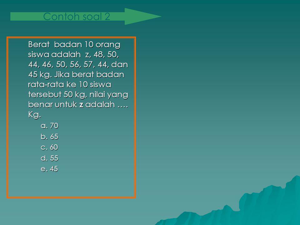 Berat badan 10 orang siswa adalah z, 48, 50, 44, 46, 50, 56, 57, 44, dan 45 kg.