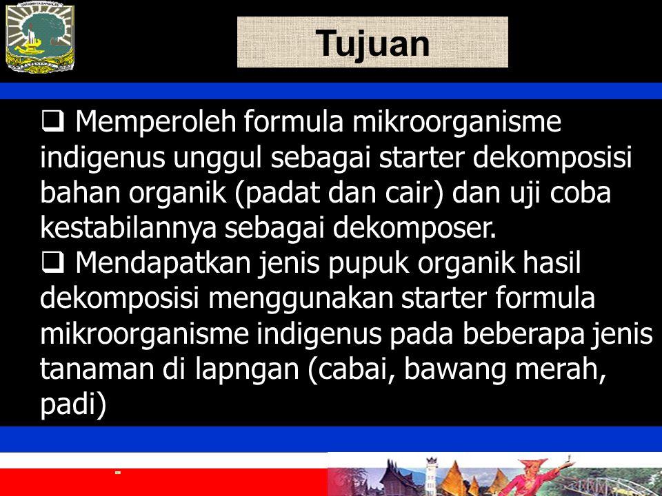 Tujuan  Memperoleh formula mikroorganisme indigenus unggul sebagai starter dekomposisi bahan organik (padat dan cair) dan uji coba kestabilannya sebagai dekomposer.