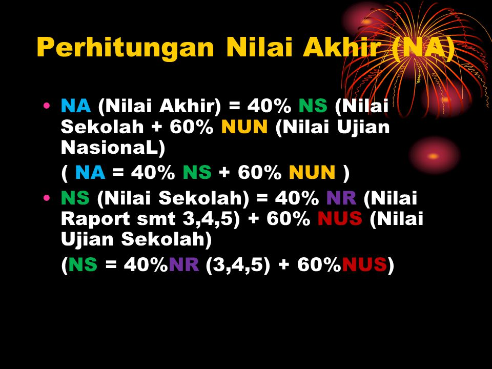Perhitungan Nilai Akhir (NA) NA (Nilai Akhir) = 40% NS (Nilai Sekolah + 60% NUN (Nilai Ujian NasionaL) ( NA = 40% NS + 60% NUN ) NS (Nilai Sekolah) = 40% NR (Nilai Raport smt 3,4,5) + 60% NUS (Nilai Ujian Sekolah) (NS = 40%NR (3,4,5) + 60%NUS)