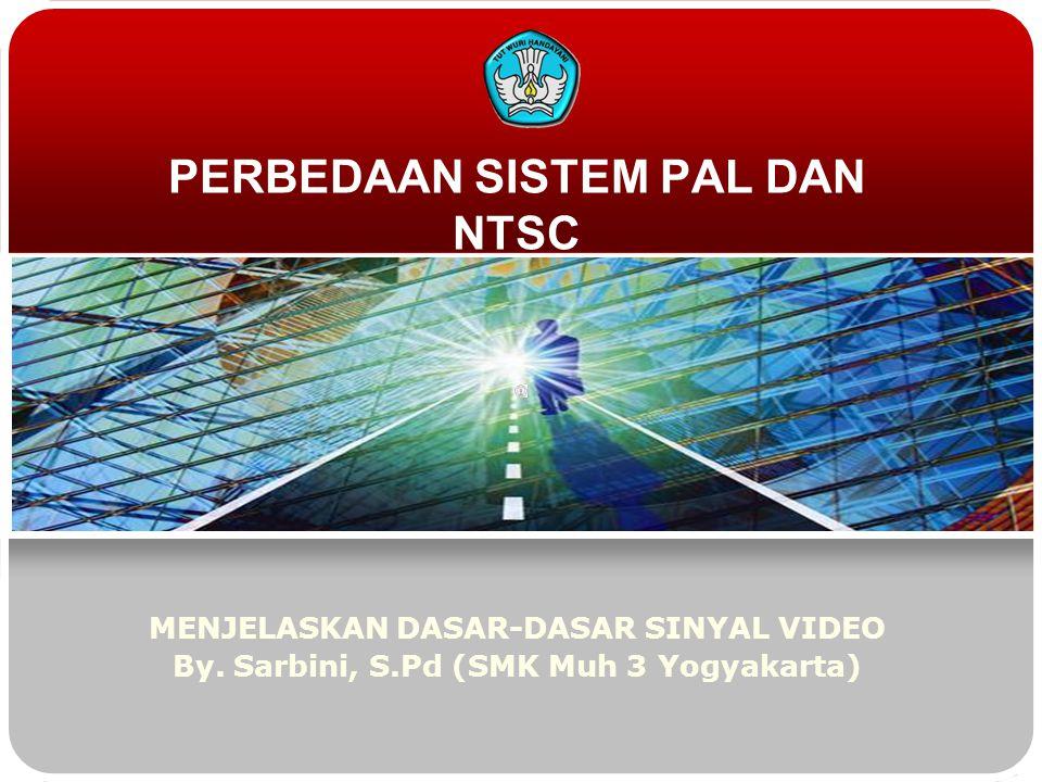 PERBEDAAN SISTEM PAL DAN NTSC MENJELASKAN DASAR-DASAR SINYAL VIDEO By. Sarbini, S.Pd (SMK Muh 3 Yogyakarta)