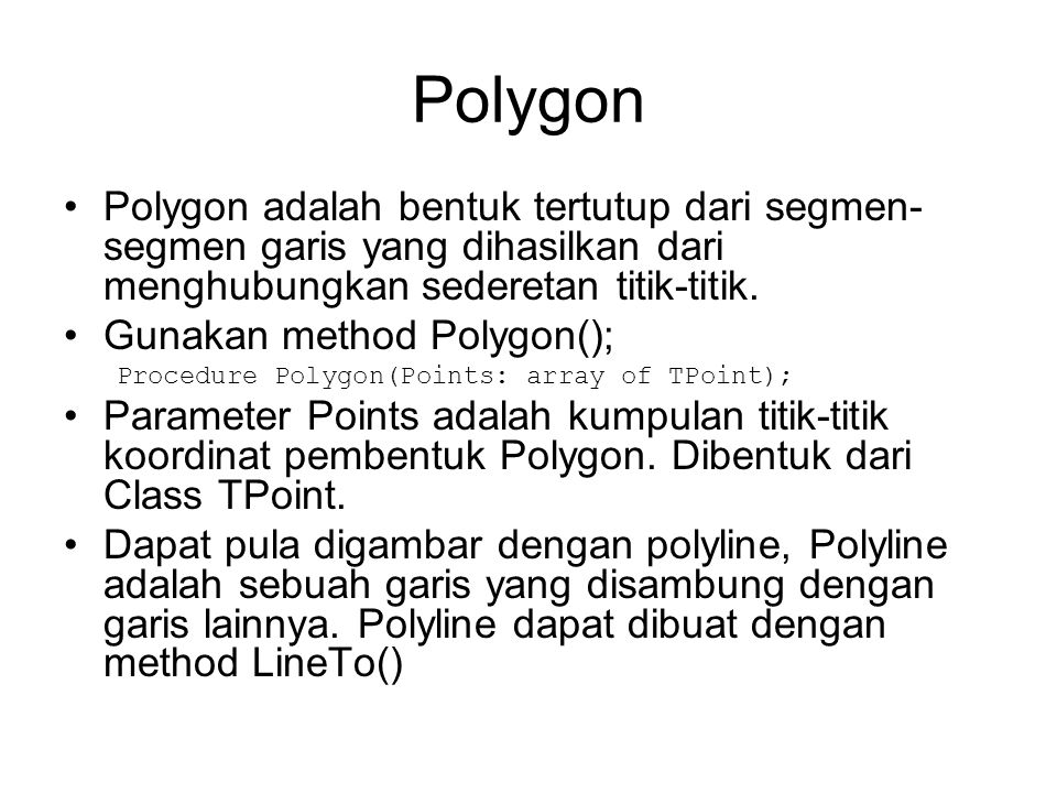 Contoh menggambar Polygon procedure TFormUtama.Polygon; var P : Array[0..4] of TPoint; begin P[0] := Point(675,50); P[1] := Point(750,200); P[2] := Point(600,100); P[3] := Point(750,100); P[4] := Point(600,200); Canvas.Pen.Width := 2; Canvas.Pen.Color := clPurple; Canvas.Polygon(P); end;