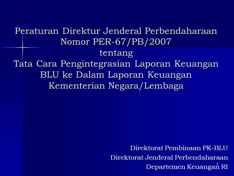 1 Peraturan Direktur Jenderal Perbendaharaan Nomor PER-67/PB/2007 tentang Tata Cara Pengintegrasian Laporan Keuangan BLU ke Dalam Laporan Keuangan Kem