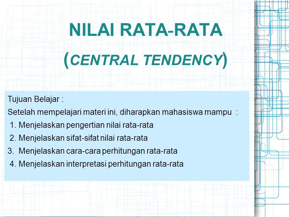NILAI RATA - RATA ( CENTRAL TENDENCY ) Tujuan Belajar : Setelah mempelajari materi ini, diharapkan mahasiswa mampu : 1. Menjelaskan pengertian nilai r