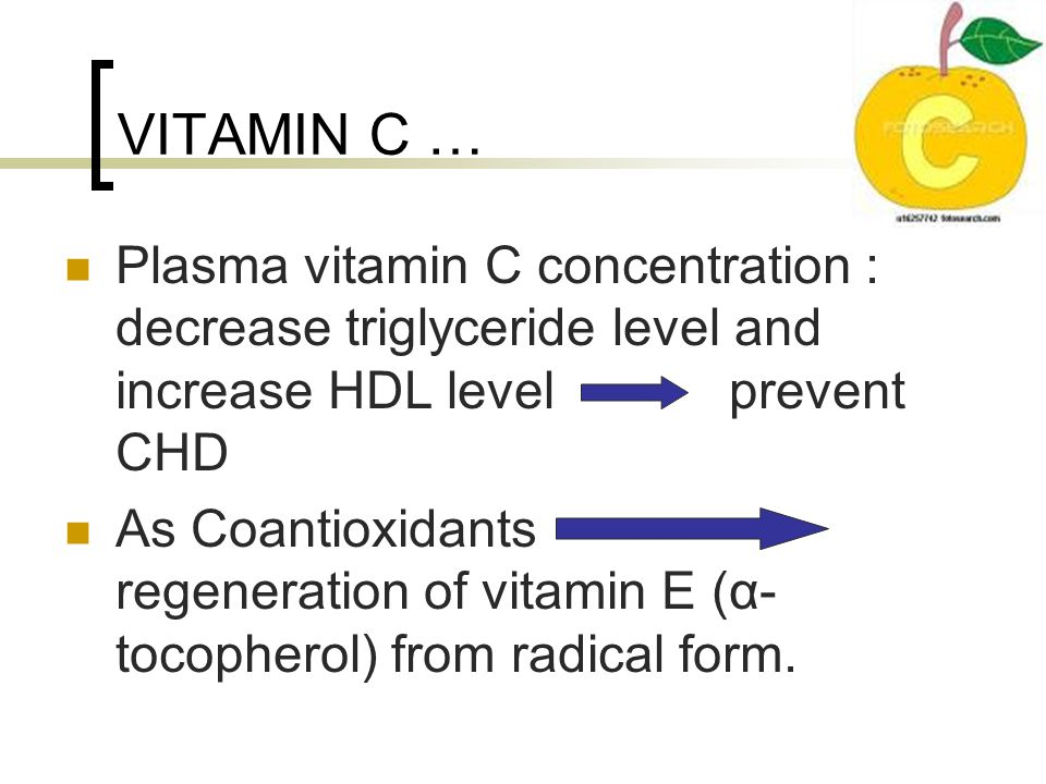 VITAMIN C … Plasma vitamin C concentration : decrease triglyceride level and increase HDL level prevent CHD As Coantioxidants regeneration of vitamin E (α- tocopherol) from radical form.