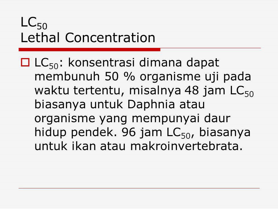 LC 50 Lethal Concentration  LC 50 : konsentrasi dimana dapat membunuh 50 % organisme uji pada waktu tertentu, misalnya 48 jam LC 50 biasanya untuk Da