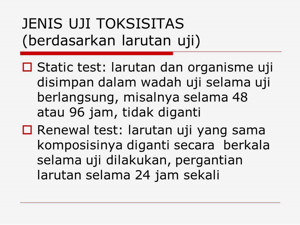 JENIS UJI TOKSISITAS (berdasarkan larutan uji)  Static test: larutan dan organisme uji disimpan dalam wadah uji selama uji berlangsung, misalnya sela