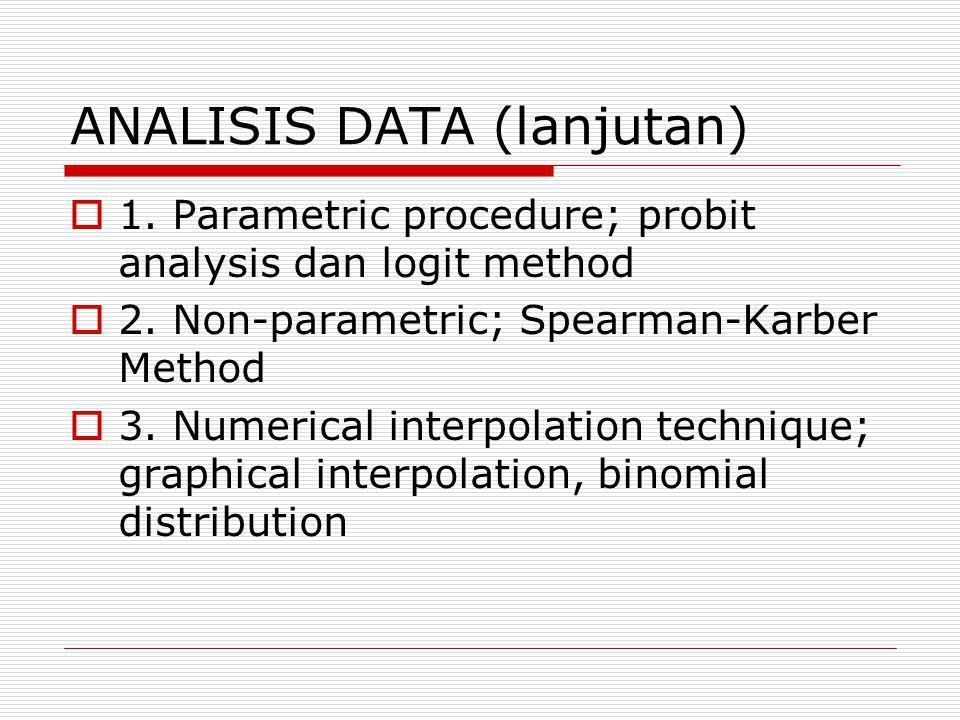 ANALISIS DATA (lanjutan)  1. Parametric procedure; probit analysis dan logit method  2. Non-parametric; Spearman-Karber Method  3. Numerical interp
