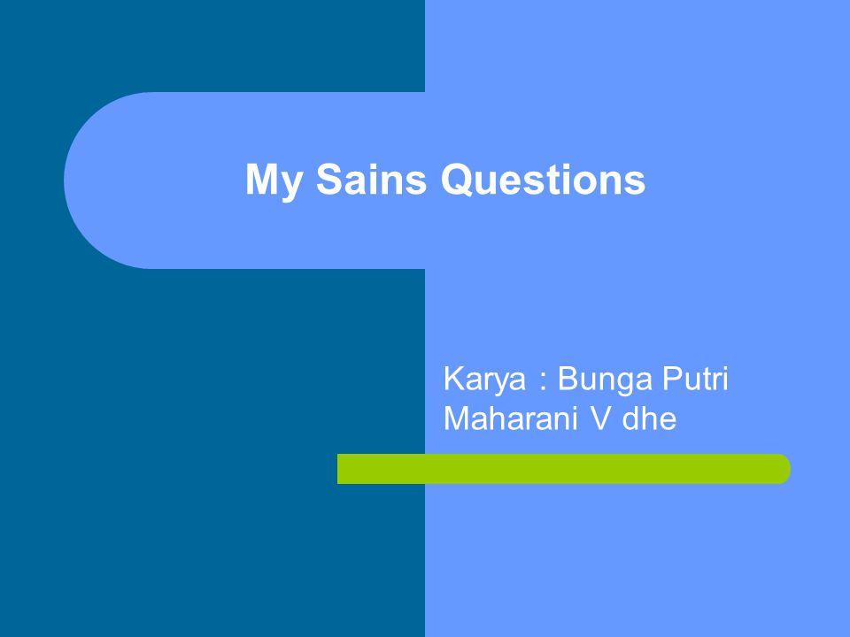 My Sains Questions Karya : Bunga Putri Maharani V dhe