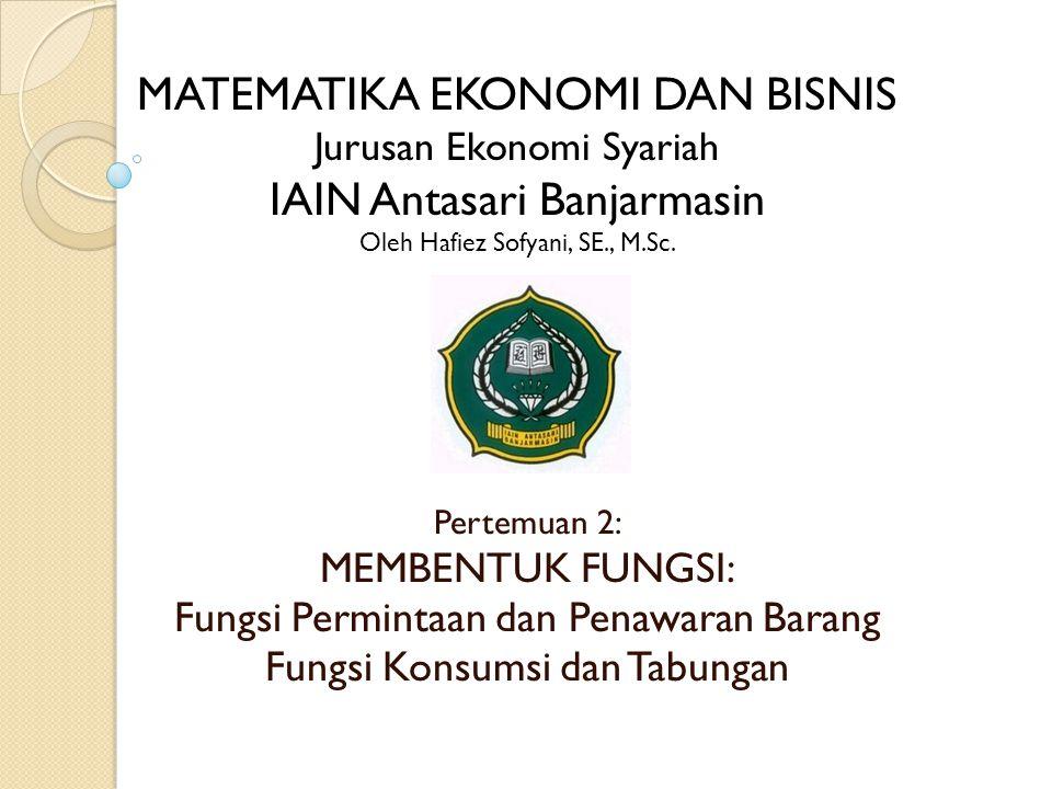 Pertemuan 2: MEMBENTUK FUNGSI: Fungsi Permintaan dan Penawaran Barang Fungsi Konsumsi dan Tabungan MATEMATIKA EKONOMI DAN BISNIS Jurusan Ekonomi Syariah IAIN Antasari Banjarmasin Oleh Hafiez Sofyani, SE., M.Sc.