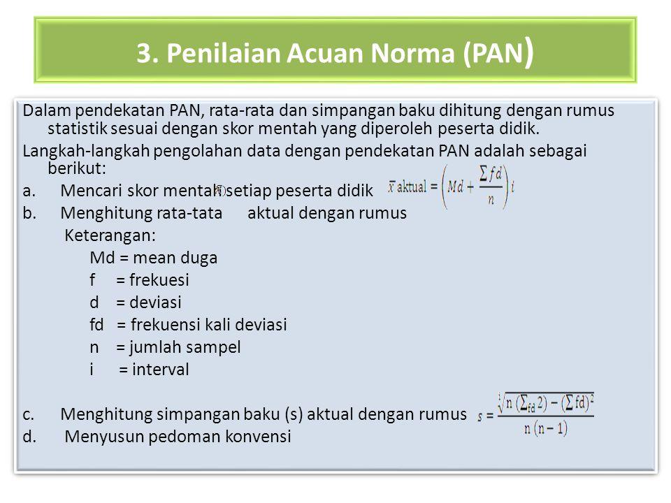 3. Penilaian Acuan Norma (PAN ) Dalam pendekatan PAN, rata-rata dan simpangan baku dihitung dengan rumus statistik sesuai dengan skor mentah yang dipe