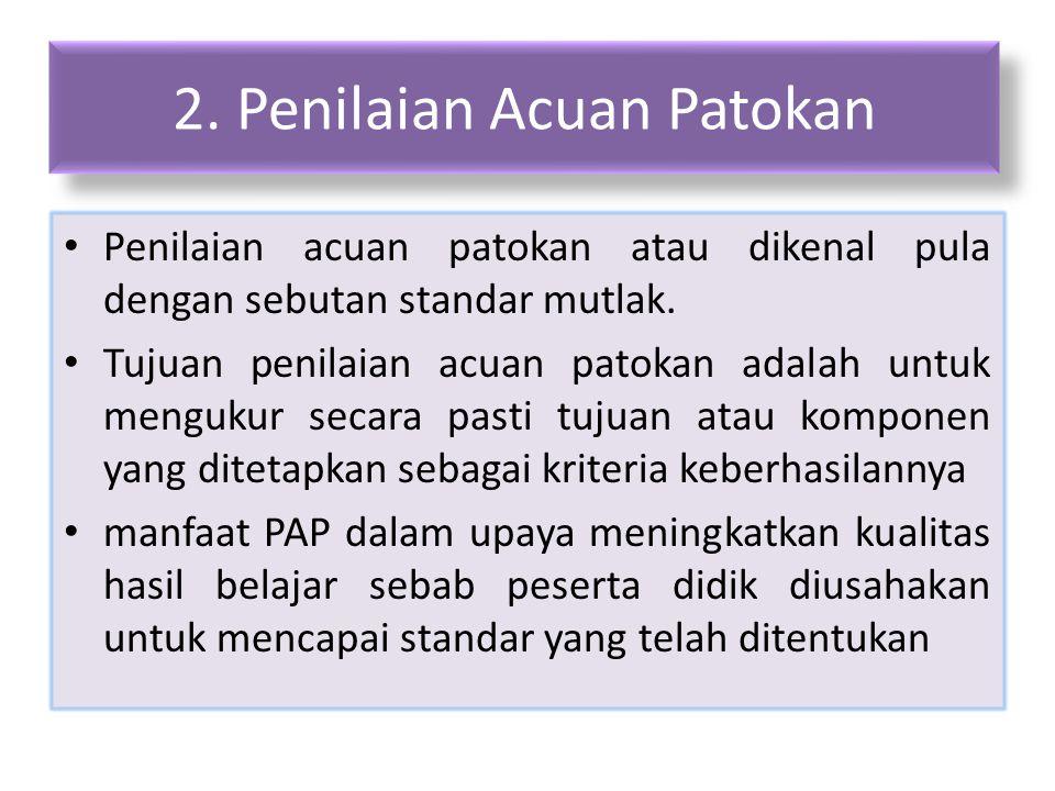 2. Penilaian Acuan Patokan Penilaian acuan patokan atau dikenal pula dengan sebutan standar mutlak. Tujuan penilaian acuan patokan adalah untuk menguk