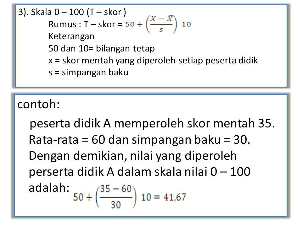 3). Skala 0 – 100 (T – skor ) Rumus : T – skor = Keterangan 50 dan 10= bilangan tetap x = skor mentah yang diperoleh setiap peserta didik s = simpanga