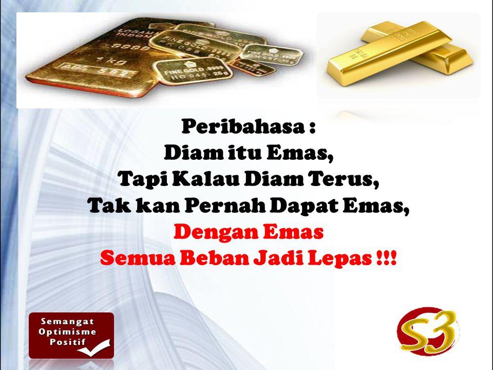 Peribahasa : Diam itu Emas, Tapi Kalau Diam Terus, Tak kan Pernah Dapat Emas, Dengan Emas Semua Beban Jadi Lepas !!!