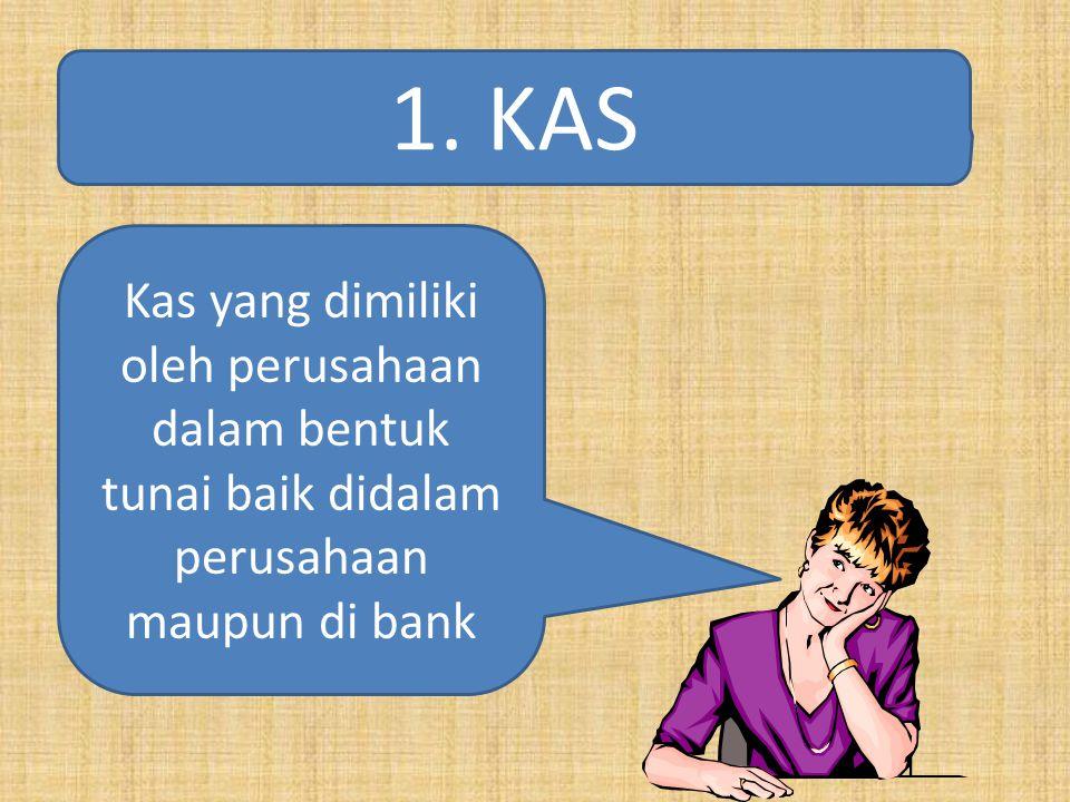 Kas yang dimiliki oleh perusahaan dalam bentuk tunai baik didalam perusahaan maupun di bank 1. KAS